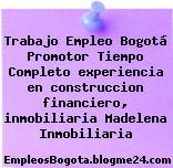 Trabajo Empleo Bogotá Promotor Tiempo Completo experiencia en construccion financiero, inmobiliaria Madelena Inmobiliaria