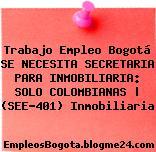 Trabajo Empleo Bogotá SE NECESITA SECRETARIA PARA INMOBILIARIA: SOLO COLOMBIANAS   (SEE-401) Inmobiliaria