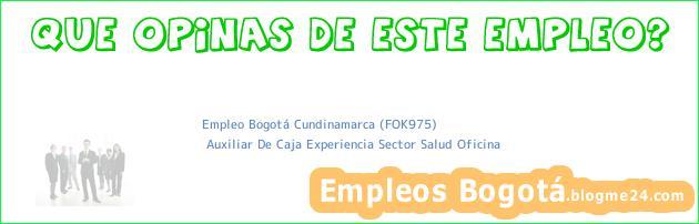 Empleo Bogotá Cundinamarca (FOK975) | Auxiliar De Caja Experiencia Sector Salud Oficina