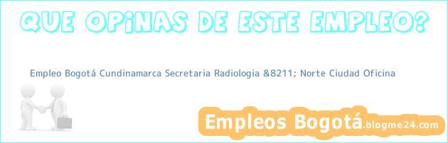 Empleo Bogotá Cundinamarca Secretaria Radiologia &8211; Norte Ciudad Oficina