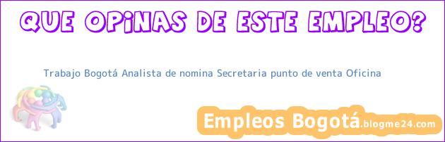 Trabajo Bogotá Analista de nomina Secretaria punto de venta Oficina