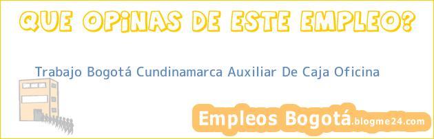 Trabajo Bogotá Cundinamarca Auxiliar De Caja Oficina