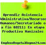 Aprendiz Asistencia Administrativa/Recursos Humanos/Secretariado o a fin &8211; En etapa Productiva Manizales