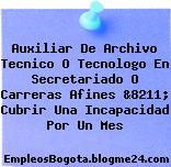 Auxiliar De Archivo Tecnico O Tecnologo En Secretariado O Carreras Afines &8211; Cubrir Una Incapacidad Por Un Mes