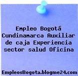 Empleo Bogotá Cundinamarca Auxiliar de caja Experiencia sector salud Oficina
