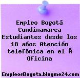 Empleo Bogotá Cundinamarca Estudiantes desde los 18 años Atención telefónica en el Á Oficina