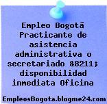 Empleo Bogotá Practicante de asistencia administrativa o secretariado &8211; disponibilidad inmediata Oficina