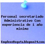 Personal secretariado Administrativo Con experiencia de 1 año minimo