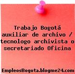 Trabajo Bogotá auxiliar de archivo / tecnologo archivista o secretariado Oficina