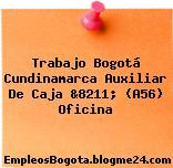 Trabajo Bogotá Cundinamarca Auxiliar De Caja &8211; (A56) Oficina