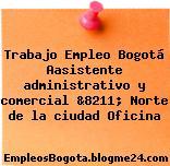 Trabajo Empleo Bogotá Aasistente administrativo y comercial &8211; Norte de la ciudad Oficina