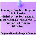 Trabajo Empleo Bogotá Asistente Administrativa &8211; Experiencia reciente 1 año en el cargo Oficina