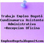 Trabajo Empleo Bogotá Cundinamarca Asistente Administrativa -Recepcion Oficina