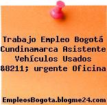 Trabajo Empleo Bogotá Cundinamarca Asistente Vehículos Usados &8211; urgente Oficina