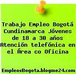 Trabajo Empleo Bogotá Cundinamarca Jóvenes de 18 a 30 años Atención telefónica en el Área co Oficina