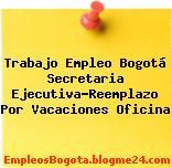 Trabajo Empleo Bogotá Secretaria Ejecutiva-Reemplazo Por Vacaciones Oficina
