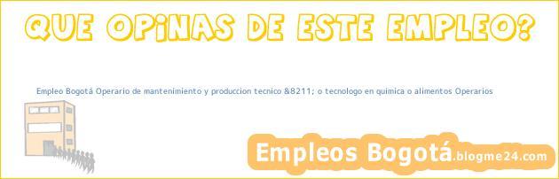 Empleo Bogotá Operario de mantenimiento y produccion tecnico &8211; o tecnologo en quimica o alimentos Operarios