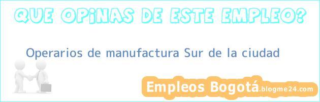 Operarios de manufactura Sur de la ciudad