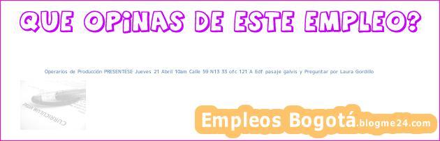 Operarios de Producción PRESENTESE Jueves 21 Abril 10am Calle 59 N13 33 ofc 121 A Edf pasaje galvis y Preguntar por Laura Gordillo