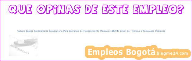 Trabajo Bogotá Cundinamarca Convocatoria Para Operarios De Mantenimiento Mecanicos &8211; Deben ser Técnicos o Tecnologos Operarios