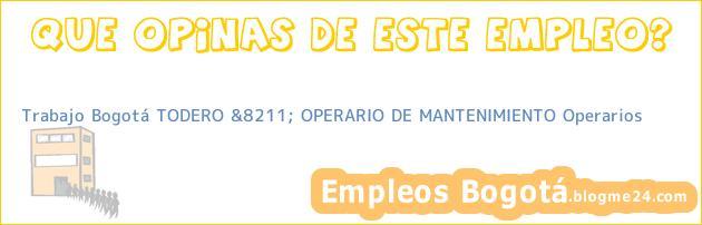 Trabajo Bogotá TODERO &8211; OPERARIO DE MANTENIMIENTO Operarios