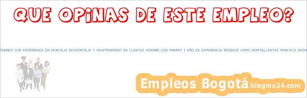 Trabajo Empleo Bogotá MONTALLANTAS SERVITECAS OPERARIOS CON EXPERIENICA EN MONTAJE DESMONTAJE Y MANTENIMIENT EN LLANTAS HOMBRE CON MINIMO 1 AÑO DE EXPERIENCIA RECIENTE COMO MONTALLANTAS MONTAJE DESMONTAJE y MANTENIMIENTO Operarios