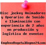 Disc jockey Animadores y Operarios de Sonido e Iluminación con experiencia de 2 años en producción y logística de eventos