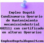 Empleo Bogotá Cundinamarca Operario de Mantenimiento mecanicoindustrial &8211; con certificado en alturas Operarios