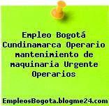 Empleo Bogotá Cundinamarca Operario mantenimiento de maquinaria Urgente Operarios
