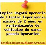 Empleo Bogotá Operario de Llantas Experiencia mínima de 2 años en mantenimiento de vehículos de carga pesada Operarios