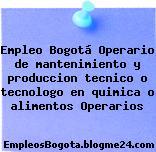 Empleo Bogotá Operario de mantenimiento y produccion tecnico o tecnologo en quimica o alimentos Operarios