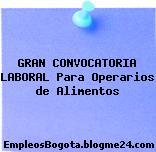 GRAN CONVOCATORIA LABORAL Para Operarios de Alimentos