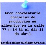 Gran convocatoria operarios de produccion no alimentos en la calle 77 n 14 31 el dia 11 de abril