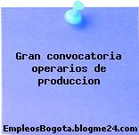 Gran convocatoria operarios de produccion