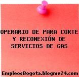 OPERARIO DE PARA CORTE Y RECONEXIÓN DE SERVICIOS DE GAS