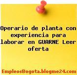 Operario de planta con experiencia para laborar en GUARNE Leer oferta