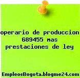 operario de produccion 689455 mas prestaciones de ley