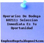 Operarios De Bodega &8211; Seleccion Inmediata Es Tu Oportunidad