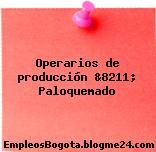 Operarios de producción &8211; Paloquemado
