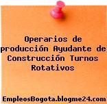 Operarios de producción Ayudante de Construcción Turnos Rotativos
