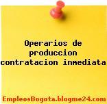 OPERARIOS DE PRODUCCION – CONTRATACION INMEDIATA