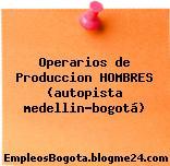 Operarios de Produccion HOMBRES (autopista medellin-bogotá)
