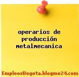 operarios de producción metalmecanica
