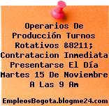 Operarios De Producción Turnos Rotativos &8211; Contratacion Inmediata Presentarse El Día Martes 15 De Noviembre A Las 9 Am