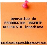 operarios de PRODUCCION URGENTE RESPUESTA inmediata