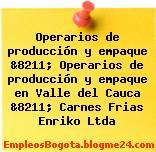 Operarios de producción y empaque &8211; Operarios de producción y empaque en Valle del Cauca &8211; Carnes Frias Enriko Ltda