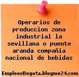 Operarios de produccion zona industrial la sevillana o puente aranda compañia nacional de bebidas