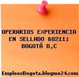 OPERARIOS EXPERIENCIA EN SELLADO &8211; BOGOTÁ D.C