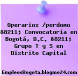 Operarios /perdomo &8211; Convocatoria en Bogotá, D.C. &8211; Grupo T y S en Distrito Capital