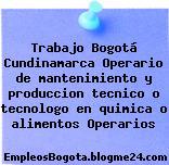 Trabajo Bogotá Cundinamarca Operario de mantenimiento y produccion tecnico o tecnologo en quimica o alimentos Operarios